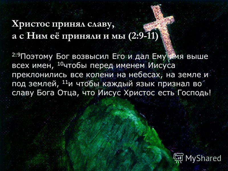 Христос принял славу, а с Ним её приняли и мы (2:9-11) 2:9 Поэтому Бог возвысил Его и дал Ему имя выше всех имен, 10 чтобы перед именем Иисуса преклонились все колени на небесах, на земле и под землей, 11 и чтобы каждый язык признал во славу Бога Отц