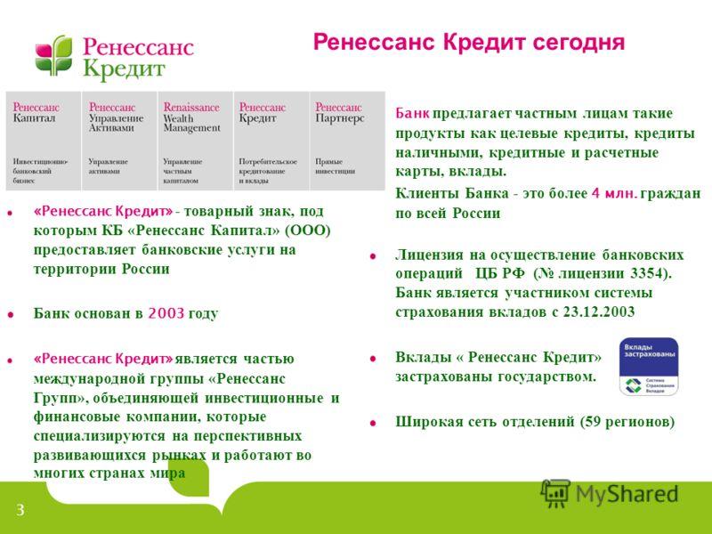3 Ренессанс Кредит сегодня Банк предлагает частным лицам такие продукты как целевые кредиты, кредиты наличными, кредитные и расчетные карты, вклады. Клиенты Банка - это более 4 млн. граждан по всей России Лицензия на осуществление банковских операций