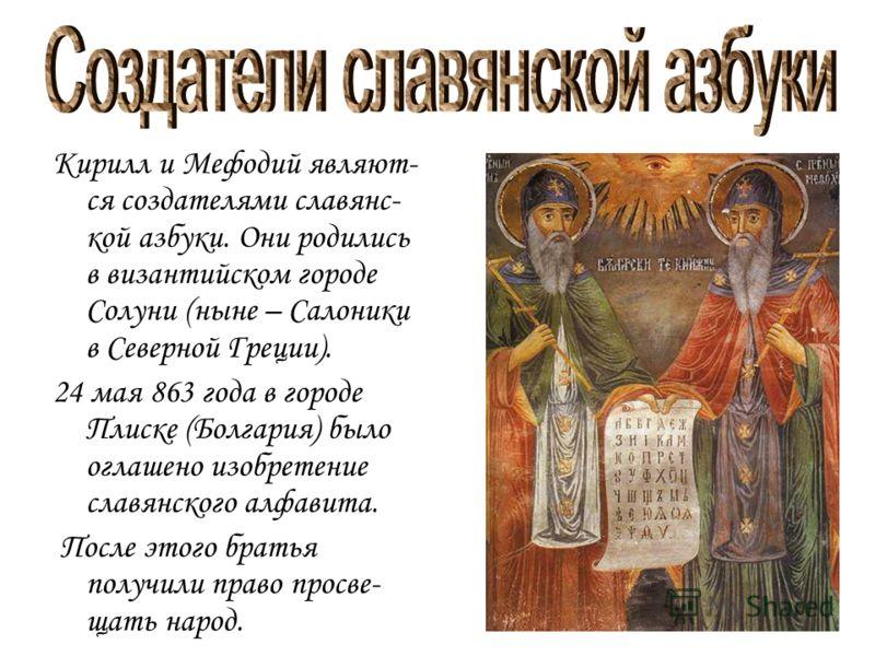 Кирилл и Мефодий являют- ся создателями славянс- кой азбуки. Они родились в византийском городе Солуни (ныне – Салоники в Северной Греции). 24 мая 863 года в городе Плиске (Болгария) было оглашено изобретение славянского алфавита. После этого братья
