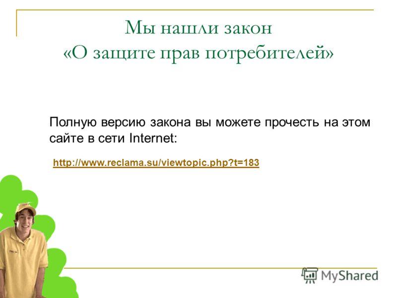 Мы нашли закон «О защите прав потребителей» Полную версию закона вы можете прочесть на этом сайте в сети Internet: http://www.reclama.su/viewtopic.php?t=183