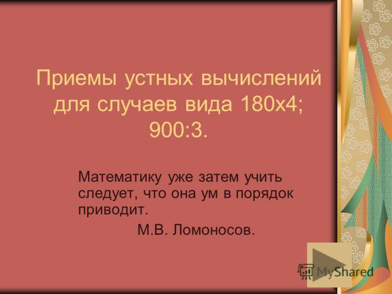 Приемы устных вычислений для случаев вида 180х4; 900:3. Математику уже затем учить следует, что она ум в порядок приводит. М.В. Ломоносов.