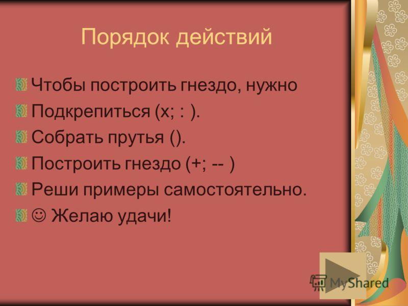 Порядок действий Чтобы построить гнездо, нужно Подкрепиться (х; : ). Собрать прутья (). Построить гнездо (+; -- ) Реши примеры самостоятельно. Желаю удачи!