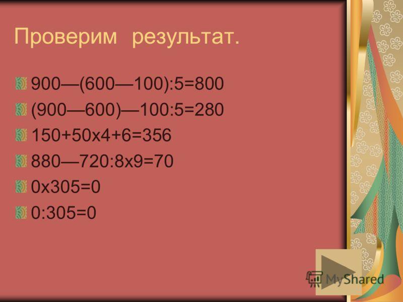 Проверим результат. 900(600100):5=800 (900600)100:5=280 150+50х4+6=356 880720:8х9=70 0х305=0 0:305=0