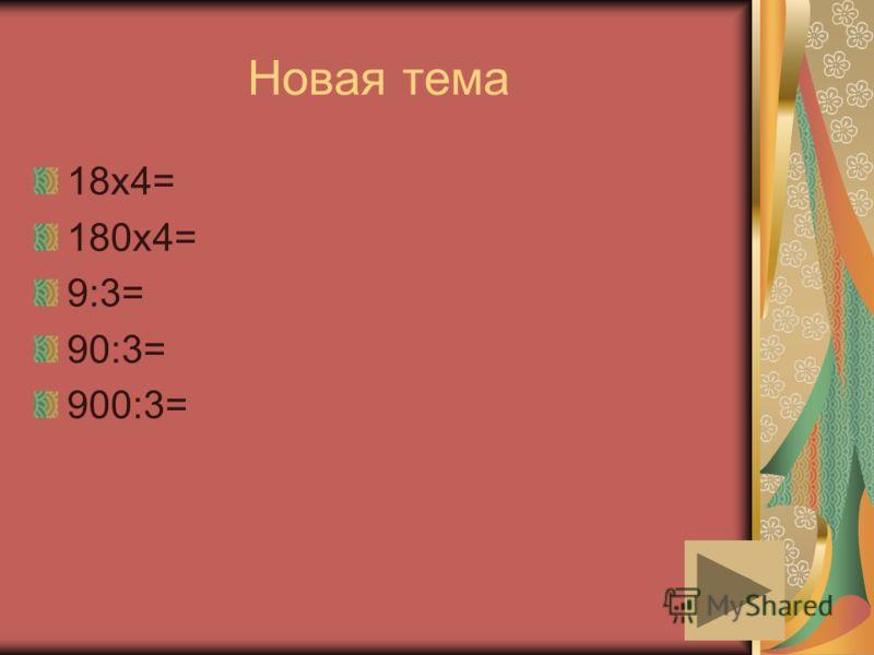 Новая тема 18х4= 180х4= 9:3= 90:3= 900:3=