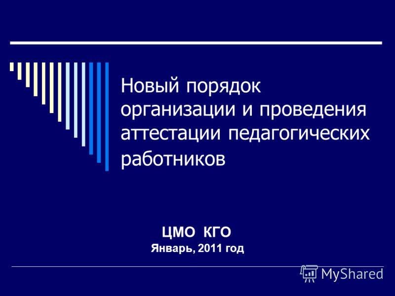 Новый порядок организации и проведения аттестации педагогических работников ЦМО КГО Январь, 2011 год