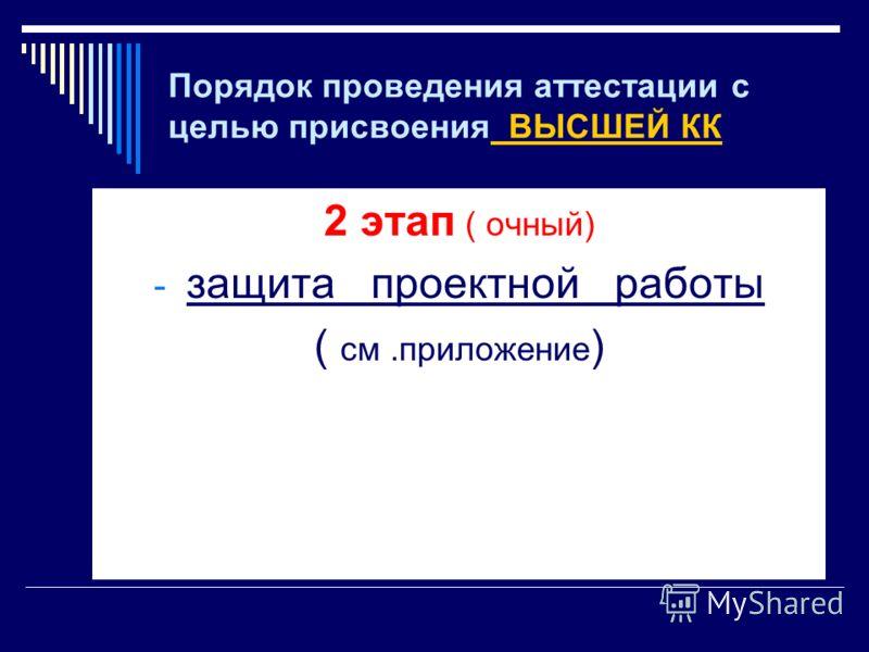 Порядок проведения аттестации с целью присвоения ВЫСШЕЙ КК 2 этап ( очный) - защита проектной работы ( см.приложение )