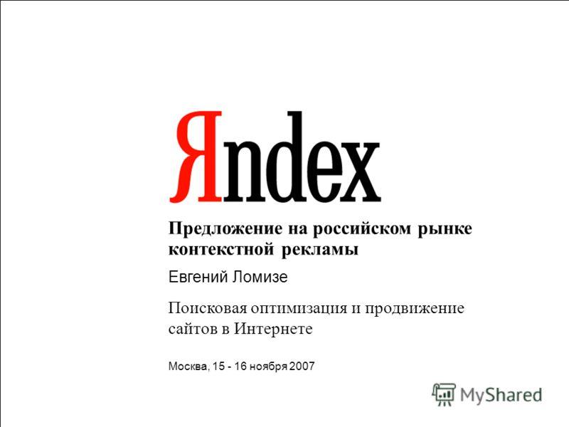 1 Предложение на российском рынке контекстной рекламы Евгений Ломизе Поисковая оптимизация и продвижение сайтов в Интернете Москва, 15 - 16 ноября 2007