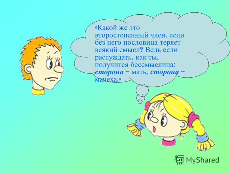 « Какой же это второстепенный член, если без него пословица теряет всякий смысл ? Ведь если рассуждать, как ты, получится бессмыслица : сторона – мать, сторона – мачеха.»