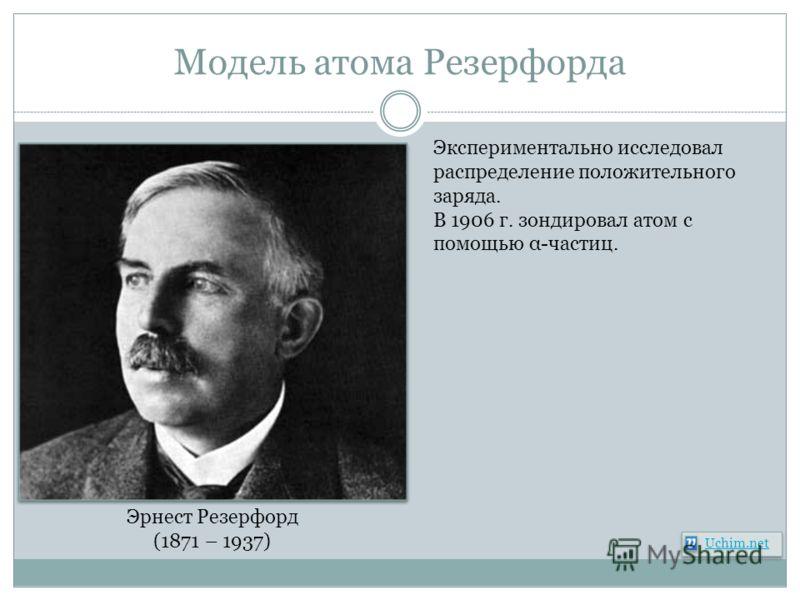 Модель атома Резерфорда Эрнест Резерфорд (1871 – 1937) Экспериментально исследовал распределение положительного заряда. В 1906 г. зондировал атом с помощью α-частиц. Uchim.net