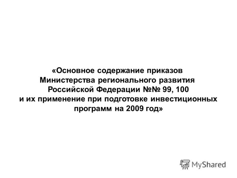 «Основное содержание приказов Министерства регионального развития Российской Федерации 99, 100 и их применение при подготовке инвестиционных программ на 2009 год»