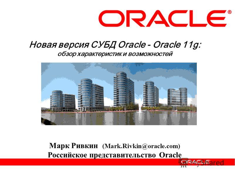Новая версия СУБД Oracle - Oracle 11g: обзор характеристик и возможностей Марк Ривкин (Mark.Rivkin@oracle.com) Российское представительство Oracle