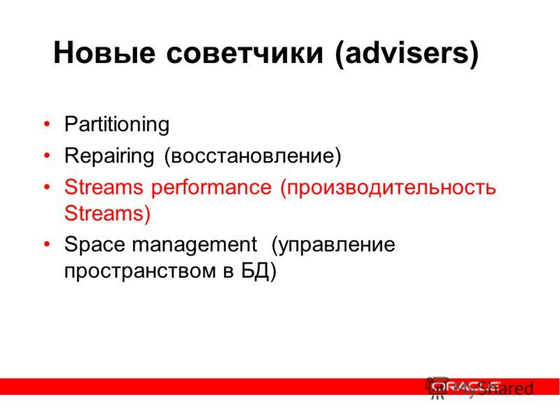 Новые советчики (advisers) Partitioning Repairing (восстановление) Streams performance (производительность Streams) Space management (управление пространством в БД)