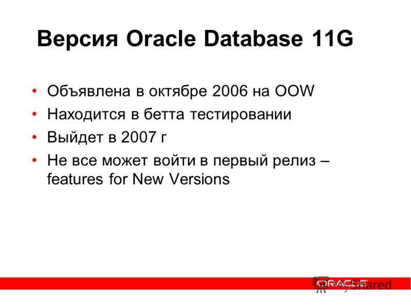 Версия Oracle Database 11G Объявлена в октябре 2006 на OOW Находится в бетта тестировании Выйдет в 2007 г Не все может войти в первый релиз – features for New Versions