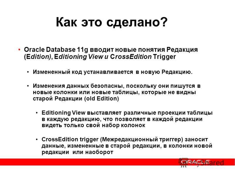 Как это сделано? Oracle Database 11g вводит новые понятия Редакция (Edition), Editioning View и CrossEdition Trigger Измененный код устанавливается в новую Редакцию. Изменения данных безопасны, поскольку они пишутся в новые колонки или новые таблицы,