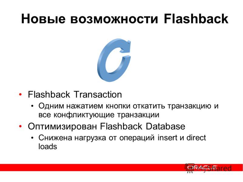 Новые возможности Flashback Flashback Transaction Одним нажатием кнопки откатить транзакцию и все конфликтующие транзакции Оптимизирован Flashback Database Снижена нагрузка от операций insert и direct loads