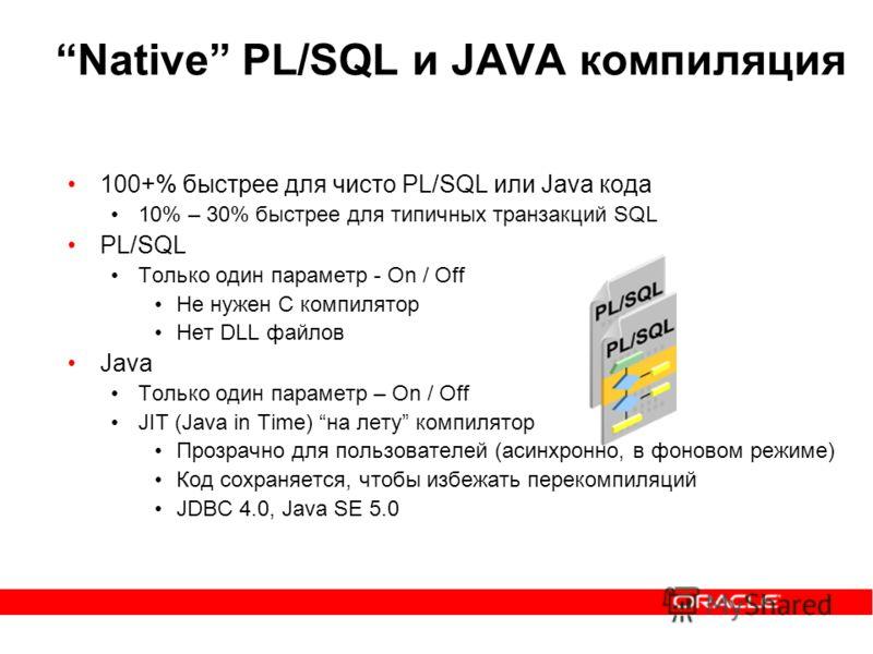Native PL/SQL и JAVA компиляция 100+% быстрее для чисто PL/SQL или Java кода 10% – 30% быстрее для типичных транзакций SQL PL/SQL Только один параметр - On / Off Не нужен C компилятор Нет DLL файлов Java Только один параметр – On / Off JIT (Java in T