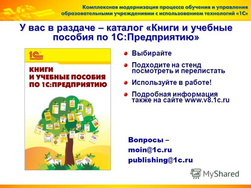 У вас в раздаче – каталог «Книги и учебные пособия по 1С:Предприятию» Выбирайте Подходите на стенд посмотреть и перелистать Используйте в работе! Подробная информация также на сайте www.v8.1c.ru Вопросы – moin@1c.ru publishing@1c.ru
