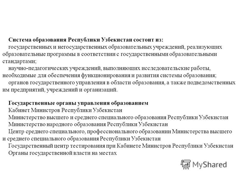 Система образования Республики Узбекистан состоит из: государственных и негосударственных образовательных учреждений, реализующих образовательные программы в соответствии с государственными образовательными стандартами; научно-педагогических учрежден