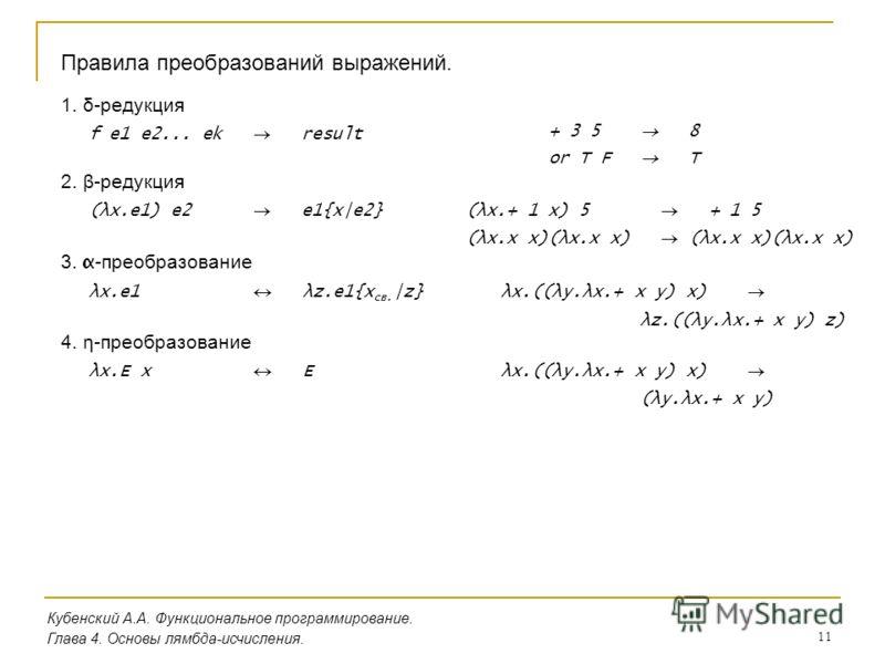 11 Кубенский А.А. Функциональное программирование. Глава 4. Основы лямбда-исчисления. Правила преобразований выражений. 1. δ-редукция f e1 e2... ek result + 3 5 8 or T F T 2. β-редукция (λx.e1) e2 e1{x|e2}(λx.+ 1 x) 5 + 1 5 (λx.x x)(λx.x x) 3. α -пре