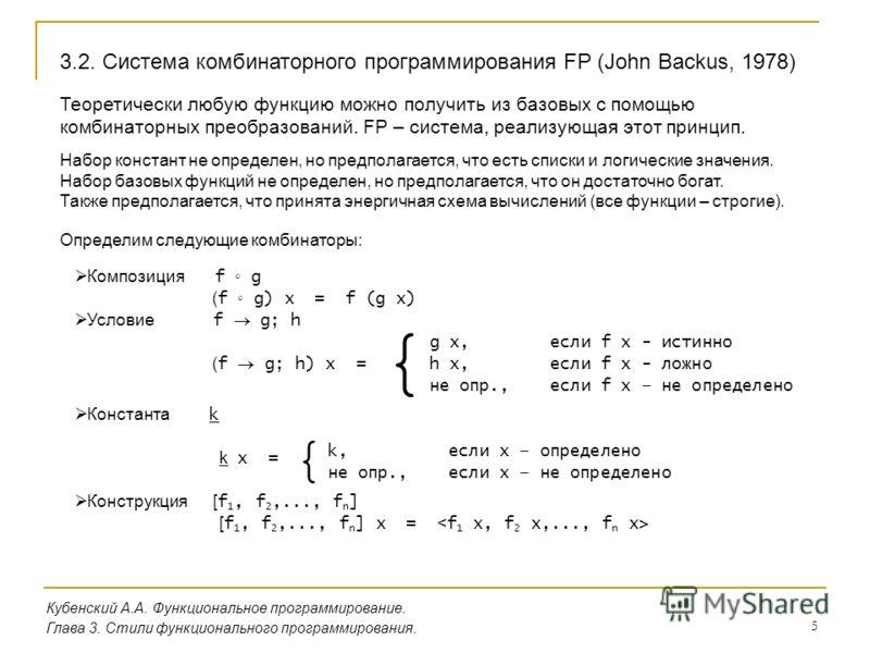 5 Кубенский А.А. Функциональное программирование. Глава 3. Стили функционального программирования. 3.2. Система комбинаторного программирования FP (John Backus, 1978) Теоретически любую функцию можно получить из базовых с помощью комбинаторных преобр