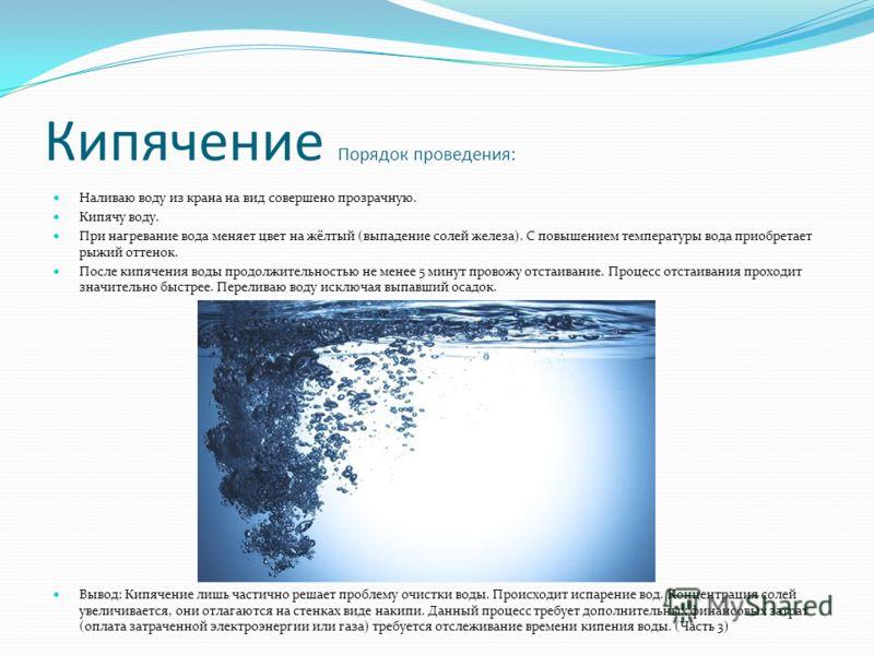 Кипячение Порядок проведения: Наливаю воду из крана на вид совершено прозрачную. Кипячу воду. При нагревание вода меняет цвет на жёлтый (выпадение солей железа). С повышением температуры вода приобретает рыжий оттенок. После кипячения воды продолжите