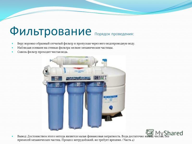 Фильтрование Порядок проведения: Беру воронко образный сетчатый фильтр и пропуская через него водопроводную воду. Наблюдая осевшие на стенках фильтра мелкие механические частицы. Сквозь фильтр проходит чистая вода. Вывод: Достоинством этого метода яв