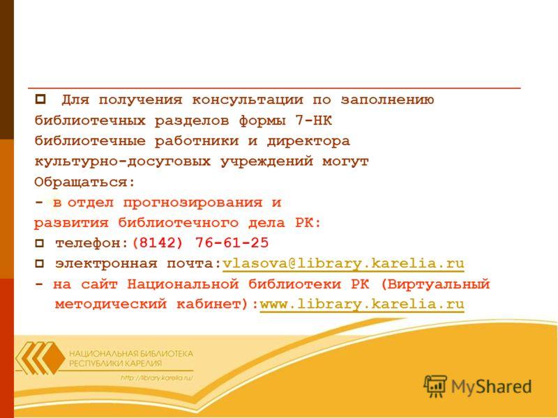 Для получения консультации по заполнению библиотечных разделов формы 7-НК библиотечные работники и директора культурно-досуговых учреждений могут Обращаться: - в отдел прогнозирования и развития библиотечного дела РК: телефон:(8142) 76-61-25 электрон
