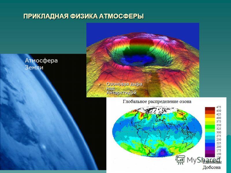 ПРИКЛАДНАЯ ФИЗИКА АТМОСФЕРЫ Озоновая дыра над Антарктидой Озоновая дыра над Антарктидой Атмосфера Земли