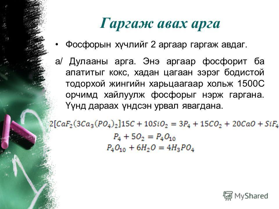 Түүхий эд Фосфорын хүчилд гаргаж авах түүхий эд нь фосфорит ба апатит юм. Дэлхийд АНУ, МАрокко, Тунис, ОХУ, Казакстан, Монгол зэрэг хэд хэдэн газар фосфатын том ордууд байна. Туслах чанарын түүхий эдэд фосфорын хүчлийг гаргаж авах аргаасаа хамаарч ко