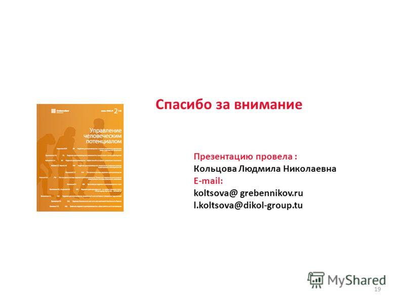 19 Спасибо за внимание Презентацию провела : Кольцова Людмила Николаевна E-mail: koltsova@ grebennikov.ru l.koltsova@dikol-group.tu