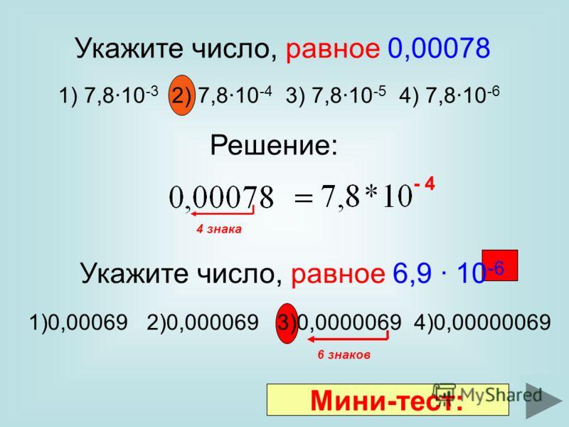Укажите число, равное 6,9 10 -6 1)0,00069 2)0,000069 3)0,0000069 4)0,00000069 Укажите число, равное 0,00078 1) 7,810 -3 2) 7,810 -4 3) 7,810 -5 4) 7,810 -6 Решение: 4 знака - 4 6 знаков Мини-тест: