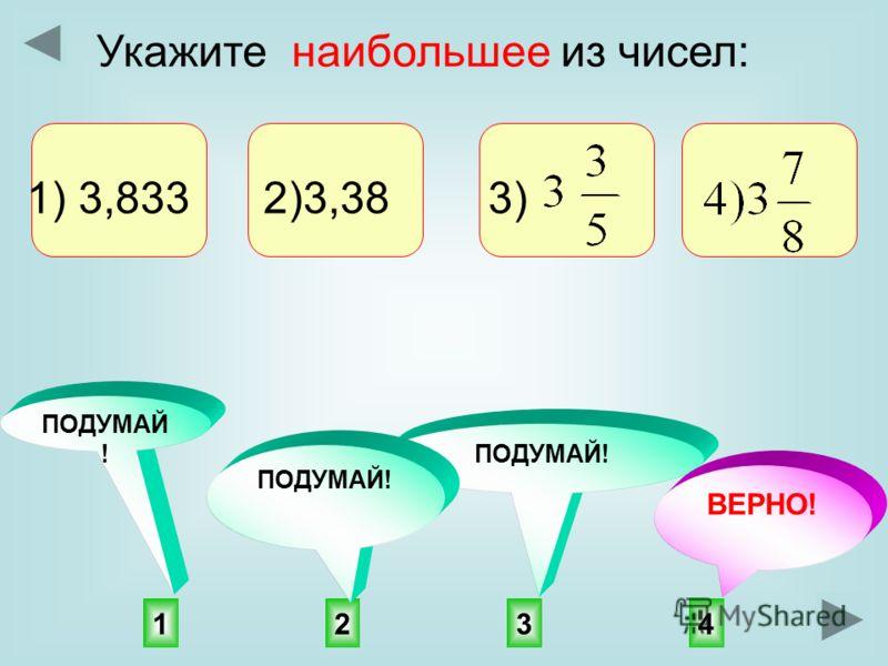 4132 ПОДУМАЙ! ВЕРНО! ПОДУМАЙ ! Укажите наибольшее из чисел: 1) 3,833 2)3,38 3)