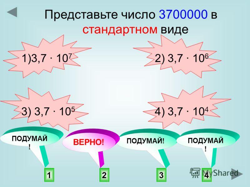 Представьте число 3700000 в стандартном виде 1)3,7 10 7 2) 3,7 10 6 3) 3,7 10 5 4) 3,7 10 4 2143 ПОДУМАЙ ! ВЕРНО! ПОДУМАЙ !