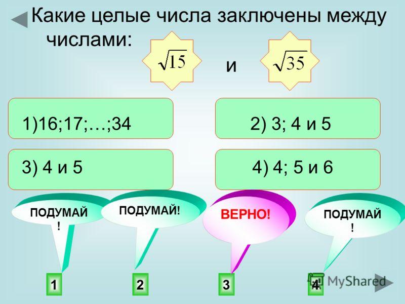 3142 ПОДУМАЙ ! ВЕРНО! Какие целые числа заключены между числами: 1)16;17;…;34 2) 3; 4 и 5 3) 4 и 5 4) 4; 5 и 6 и