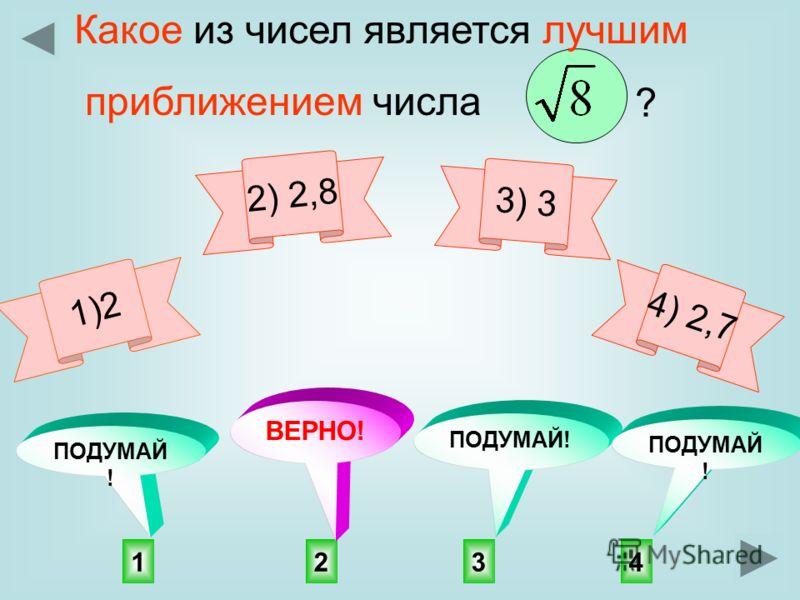 1)2 2143 ПОДУМАЙ ! ВЕРНО! Какое из чисел является лучшим приближением числа ? 2) 2,8 3) 3 4) 2,7