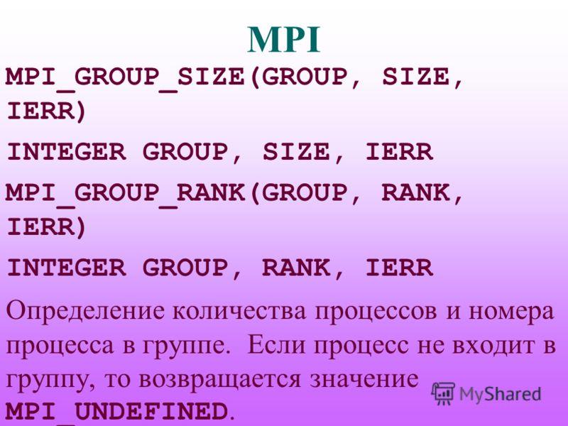 MPI MPI_GROUP_SIZE(GROUP, SIZE, IERR) INTEGER GROUP, SIZE, IERR MPI_GROUP_RANK(GROUP, RANK, IERR) INTEGER GROUP, RANK, IERR Определение количества процессов и номера процесса в группе. Если процесс не входит в группу, то возвращается значение MPI_UND