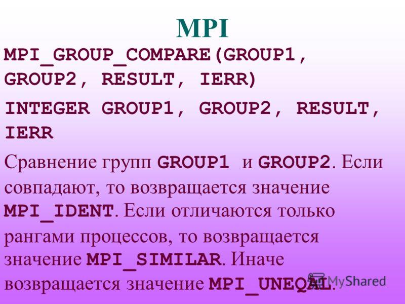 MPI MPI_GROUP_COMPARE(GROUP1, GROUP2, RESULT, IERR) INTEGER GROUP1, GROUP2, RESULT, IERR Сравнение групп GROUP1 и GROUP2. Если совпадают, то возвращается значение MPI_IDENT. Если отличаются только рангами процессов, то возвращается значение MPI_SIMIL