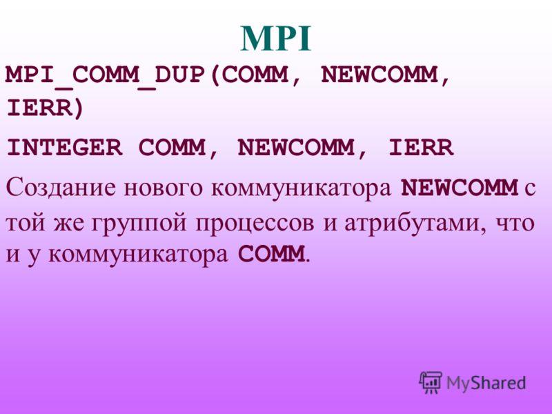 MPI MPI_COMM_DUP(COMM, NEWCOMM, IERR) INTEGER COMM, NEWCOMM, IERR Создание нового коммуникатора NEWCOMM с той же группой процессов и атрибутами, что и у коммуникатора COMM.