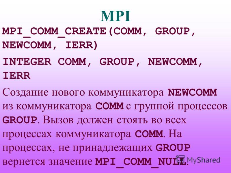 MPI MPI_COMM_CREATE(COMM, GROUP, NEWCOMM, IERR) INTEGER COMM, GROUP, NEWCOMM, IERR Создание нового коммуникатора NEWCOMM из коммуникатора COMM с группой процессов GROUP. Вызов должен стоять во всех процессах коммуникатора COMM. На процессах, не прина