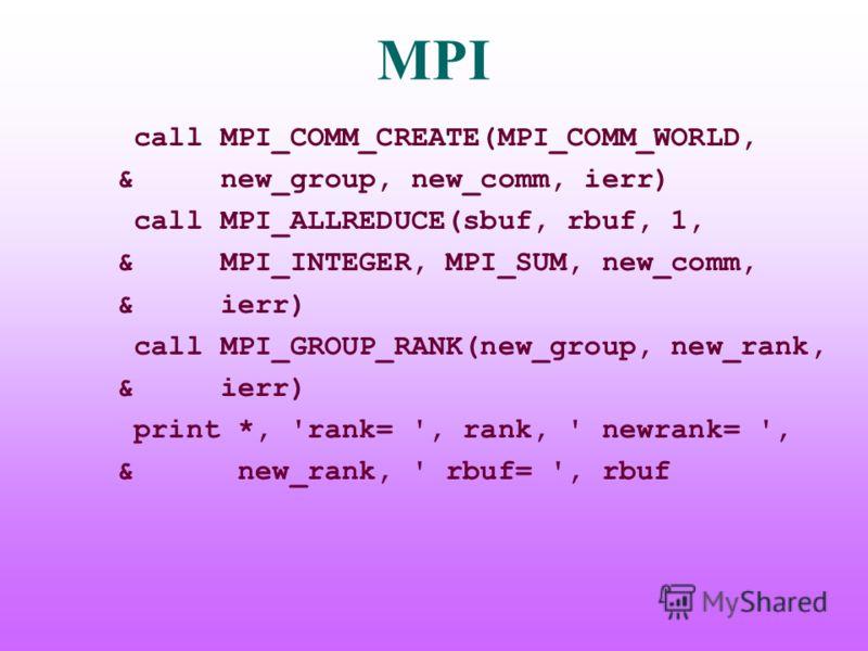 MPI call MPI_COMM_CREATE(MPI_COMM_WORLD, & new_group, new_comm, ierr) call MPI_ALLREDUCE(sbuf, rbuf, 1, & MPI_INTEGER, MPI_SUM, new_comm, & ierr) call MPI_GROUP_RANK(new_group, new_rank, & ierr) print *, 'rank= ', rank, ' newrank= ', & new_rank, ' rb