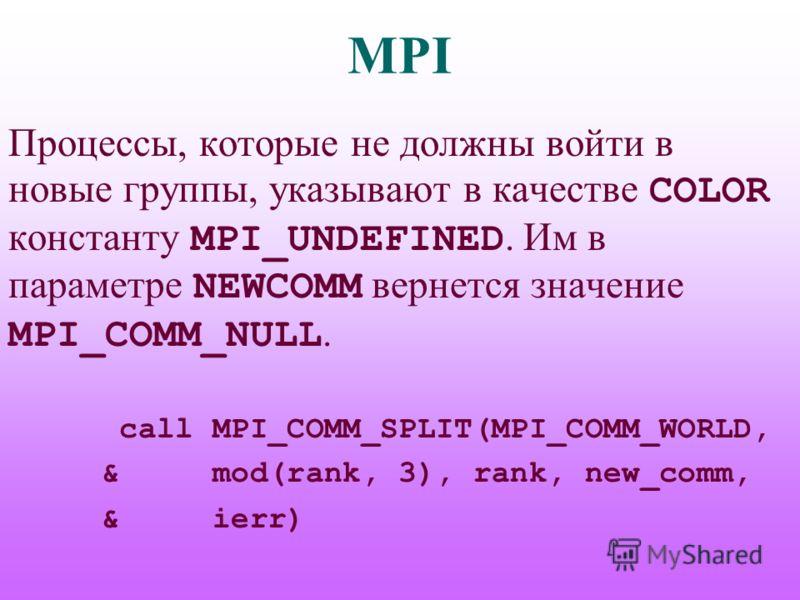 MPI Процессы, которые не должны войти в новые группы, указывают в качестве COLOR константу MPI_UNDEFINED. Им в параметре NEWCOMM вернется значение MPI_COMM_NULL. call MPI_COMM_SPLIT(MPI_COMM_WORLD, & mod(rank, 3), rank, new_comm, & ierr)