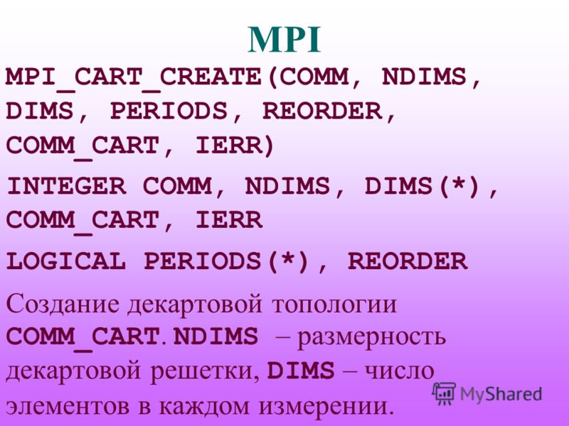 MPI MPI_CART_CREATE(COMM, NDIMS, DIMS, PERIODS, REORDER, COMM_CART, IERR) INTEGER COMM, NDIMS, DIMS(*), COMM_CART, IERR LOGICAL PERIODS(*), REORDER Создание декартовой топологии COMM_CART. NDIMS – размерность декартовой решетки, DIMS – число элементо