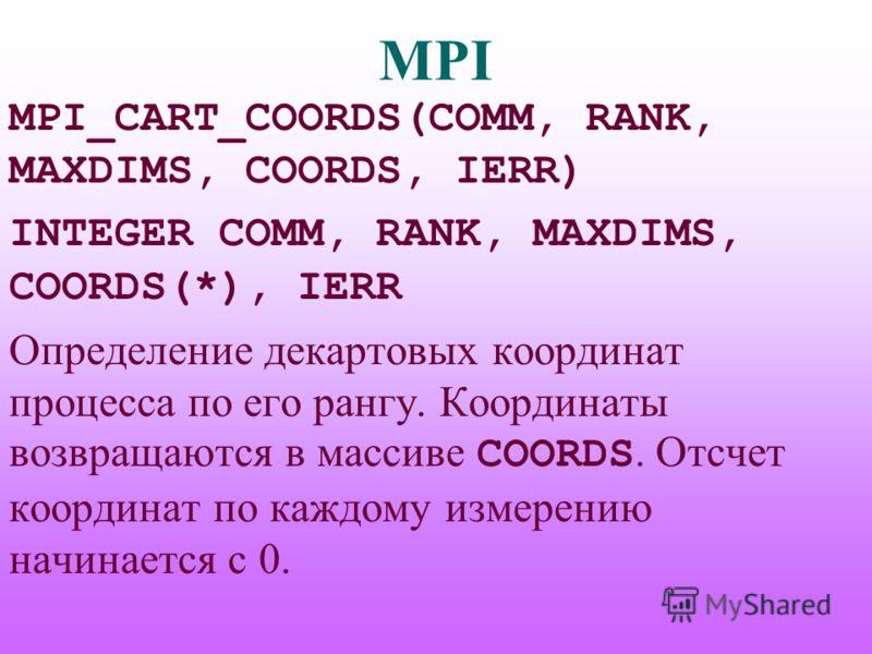 MPI MPI_CART_COORDS(COMM, RANK, MAXDIMS, COORDS, IERR) INTEGER COMM, RANK, MAXDIMS, COORDS(*), IERR Определение декартовых координат процесса по его рангу. Координаты возвращаются в массиве COORDS. Отсчет координат по каждому измерению начинается с 0