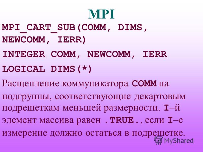 MPI MPI_CART_SUB(COMM, DIMS, NEWCOMM, IERR) INTEGER COMM, NEWCOMM, IERR LOGICAL DIMS(*) Расщепление коммуникатора COMM на подгруппы, соответствующие декартовым подрешеткам меньшей размерности. I –й элемент массива равен.TRUE., если I –е измерение дол