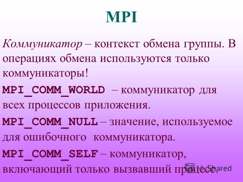 MPI Коммуникатор – контекст обмена группы. В операциях обмена используются только коммуникаторы! MPI_COMM_WORLD – коммуникатор для всех процессов приложения. MPI_COMM_NULL – значение, используемое для ошибочного коммуникатора. MPI_COMM_SELF – коммуни