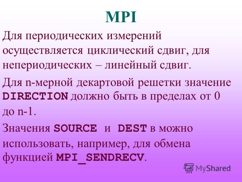 MPI Для периодических измерений осуществляется циклический сдвиг, для непериодических – линейный сдвиг. Для n-мерной декартовой решетки значение DIRECTION должно быть в пределах от 0 до n-1. Значения SOURCE и DEST в можно использовать, например, для