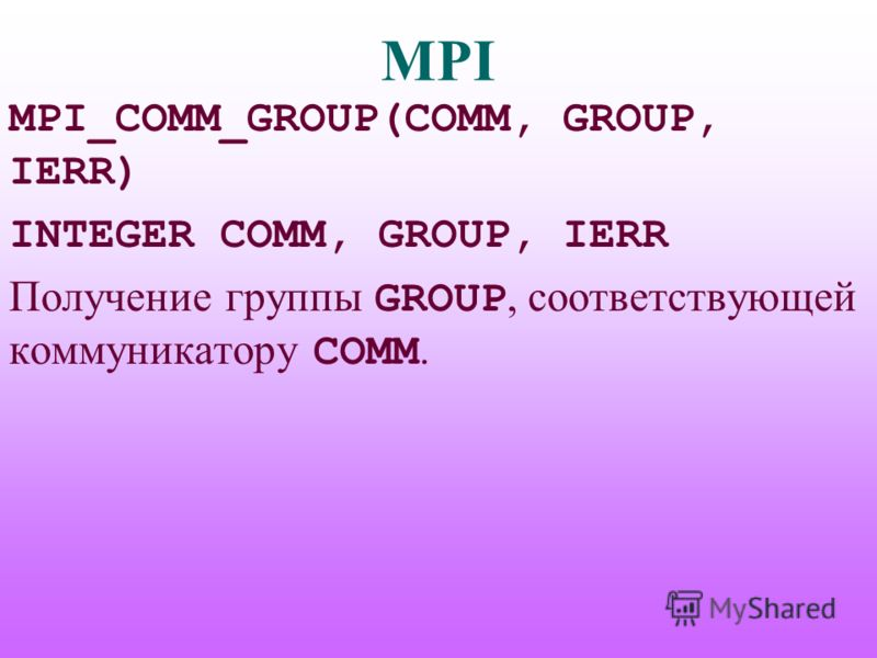 MPI MPI_COMM_GROUP(COMM, GROUP, IERR) INTEGER COMM, GROUP, IERR Получение группы GROUP, соответствующей коммуникатору COMM.