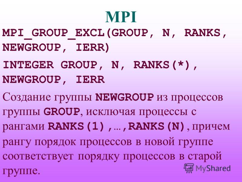 MPI MPI_GROUP_EXCL(GROUP, N, RANKS, NEWGROUP, IERR) INTEGER GROUP, N, RANKS(*), NEWGROUP, IERR Создание группы NEWGROUP из процессов группы GROUP, исключая процессы с рангами RANKS(1),…,RANKS(N), причем рангу порядок процессов в новой группе соответс