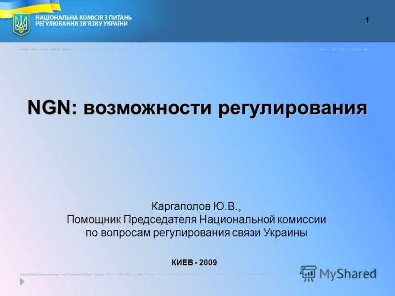 NGN: возможности регулирования Каргаполов Ю.В., Помощник Председателя Национальной комиссии по вопросам регулирования связи Украины КИЕВ - 2009 1
