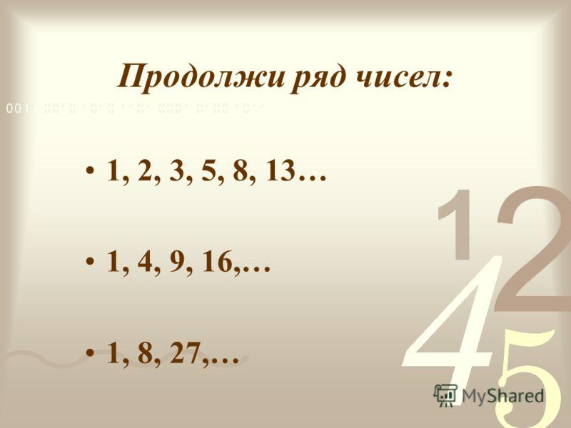Продолжи ряд чисел: 1, 2, 3, 5, 8, 13… 1, 4, 9, 16,… 1, 8, 27,…